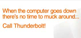 When the computer goes down there's no time to muck around... call Thunderbolt!